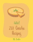 Hello! 250 Quiche Recipes: Best Quiche Cookbook Ever For Beginners [Mexican Vegetarian Cookbook, Southern Vegetarian Cookbook, Make Ahead Vegetar Cover Image
