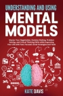 Understanding and Using Mental Models: Master Your Negotiation, Decision Making, Problem Solving, and Critical Thinking Skills while Improving Your Li Cover Image