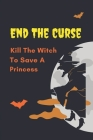 End The Curse: Kill The Witch To Save A Princess: The Terrifying Witches In The Land Cover Image