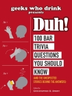 Geeks Who Drink Presents: Duh!: 100 Bar Trivia Questions You Should Know (And the Unexpected Stories Behind the Answers) Cover Image