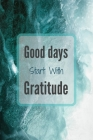 Good Days Start With Gratitude: Gratitude journal, journals to write in, Practice gratitude, Notebook To Be Thankful Every Day And Practice Mindfulnes Cover Image