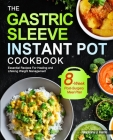 The Gastric Sleeve Instant Pot Cookbook: Essential Recipes For Healing and Lifelong Weight Management With 8-Week Post-Surgery Meal Plan to Help You R Cover Image