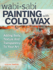 Wabi Sabi Painting with Cold Wax: Adding Body, Texture and Transparency to Your Art Cover Image