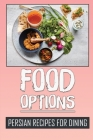 Food Options: Persian Recipes For Dining: How To Cook Persia Dishes Cover Image