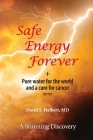 Safe Energy Forever: + Pure water for the world and a cure for cancer Cover Image