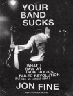 Your Band Sucks: What I Saw at Indie Rock's Failed Revolution (But Can No Longer Hear) Cover Image
