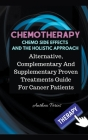 Chemotherapy Chemo Side Effects And The Holistic Approach: Alternative, Complementary And Supplementary Proven Treatments Guide For Cancer Patients Cover Image