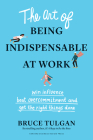 The Art of Being Indispensable at Work: Win Influence, Beat Overcommitment, and Get the Right Things Done Cover Image