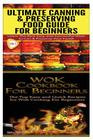 Ultimate Canning & Preserving Food Guide for Beginners & Wok Cookbook for Beginners Cover Image