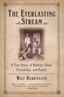 The Everlasting Stream: A True Story of Rabbits, Guns, Friendship, and Family Cover Image