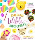 Awesome Edible Kids Crafts: 75 Super-Fun All-Natural Projects for Kids to Make and Eat Cover Image