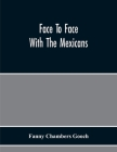 Face To Face With The Mexicans: The Domestic Life, Educational, Social, And Business Ways, Statesmanship And Literature, Legendary And General History Cover Image