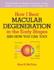 How I Beat Macular Degeneration in the Early Stages and How You Can, Too!: Your Guide to Improving Your Vision, Higher Energy Levels, and Longer Life Cover Image