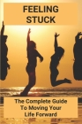 Feeling Stuck: The Complete Guide To Moving Your Life Forward: Personal Transformation Tools Cover Image