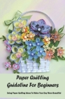 Paper Quilling Guideline For Beginners: Using Paper Quilling Ideas To Make Your Day More Beautiful: Amazing Quilling Guide Cover Image