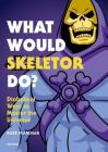 What Would Skeletor Do?: Diabolical Ways to Master the Universe Cover Image