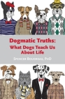 Dogmatic Truths: What Dogs Can Teach Us About Life Cover Image