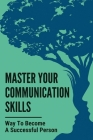 Master Your Communication Skills: Way To Become A Successful Person: Guide To Improving Communication Skills Cover Image