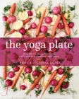 The Yoga Plate: Bring Your Practice into the Kitchen with 108 Simple & Nourishing Vegan Recipes Cover Image