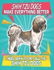 Shih Tzu Dogs Make Everything Better I Was Born To Pet All The Shih Tzu Dogs: Composition Notebook for Dog and Puppy Lovers Cover Image
