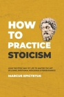 How to Practice Stoicism: Lead the stoic way of life to Master the Art of Living, Emotional Resilience & Perseverance - Make your everyday Moder Cover Image