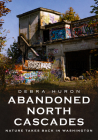 Abandoned North Cascades: Nature Takes Back in Washington (America Through Time) Cover Image