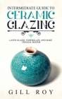 Intermediate Guide to Ceramic Glazing: Layer Glazes, Underglaze, and Make Triaxial Blends Cover Image