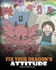 Fix Your Dragon's Attitude: Help Your Dragon To Adjust His Attitude. A Cute Children Story To Teach Kids About Bad Attitude, Negative Behaviors, a Cover Image