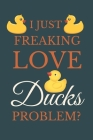 I Just Freakin Love Ducks Problem?: Novelty Quack Gift For Duck Lovers Cover Image