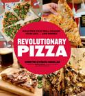 Revolutionary Pizza: Bold Pies That Will Change Your Life... and Dinner Cover Image