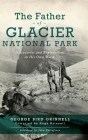 Father of Glacier National Park: Discoveries and Explorations in His Own Words Cover Image
