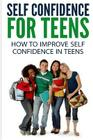 Self Confidence for Teens: How to Improve Self Confidence in Teenagers Cover Image