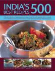 India's 500 Best Recipes: A Vibrant Collection of Spicy Appetizers, Tangy Meat, Fish and Vegetable Dishes, Breads, Rices and Delicious Chutneys Cover Image