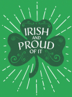 Irish and Proud of It: Fascinating Facts and Rousing Quotations That Will Make You Proud to Be Irish Cover Image