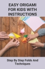Easy Origami Book: How To Create Unique And Original Origami Toys And Decorations: Origami Made For Kids Quick Guide Cover Image