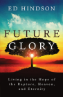 Future Glory: Living in the Hope of the Rapture, Heaven, and Eternity Cover Image