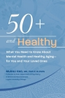50+ and Healthy: What You Need to Know About Mental Health and Healthy Aging - for You and Your Loved Ones Cover Image