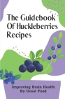 The Guidebook Of Huckleberries Recipes: Improving Brain Health By Great Food: Savory Huckleberry Recipes Cover Image