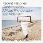 Recent Histories: Contemporary African Photography and Video Art from the Walther Collection Cover Image