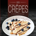 The New Crepes Cookbook: 101 Sweet and Savory Crepe Recipes, from Traditional to Gluten-Free, for Cuisinart, LeCrueset, Paderno and Eurolux Cre Cover Image