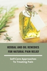 Herbal And Oil Remedies For Natural Pain Relief- Self-Care Approaches To Treating Pain: Natural Anti Inflammatory For Back Pain Cover Image