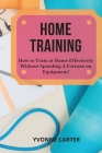 Home Training: How to Train at Home Effectively Without Spending A Fortune on Equipment! Cover Image