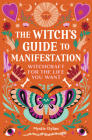 The Witch's Guide to Manifestation: Witchcraft for the Life You Want Cover Image