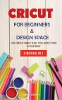 Cricut: 2 BOOKS IN 1: FOR BEGINNERS & DESIGN SPACE: The Cricut Bible That You Don't Find in The Box! Cover Image