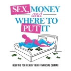 Sex, Money and Where To Put It: Helping You Reach Your Financial Climax Cover Image