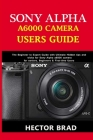 Sony Alpha A6000 Camera Users Guide: The Beginner to Expert Guide with Ultimate Hidden tips and tricks for Sony Alpha a6000 camera for seniors, Beginn Cover Image