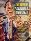 3 Metodi Reali Per Guadagnare Con Internet: Questo Libro Ti insegna a Fare Soldi Nel: