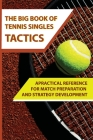 The Big Book of Tennis Singles Tactics: APractical Reference For Match Preparation And Strategy Development: Tennis Tactics Winning Patterns Of Play Cover Image