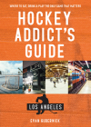 Hockey Addict's Guide Los Angeles: Where to Eat, Drink & Play the Only Game that Matters (Hockey Addict City Guides) Cover Image