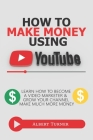 How To Make Money Using YouTube: Learn How To Become A Video Marketer And Grow your Channel and Make Much More Money. Cover Image